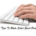 Guest Blogging – 7 Tips To Write an Effective Guest Post